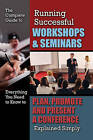 The Complete Guide to Running Successful Workshops & Seminars: Everything You Need to Know to Plan, Promote & Present a Conference Explained Simply by Kristie Lorette (Paperback, 2014)
