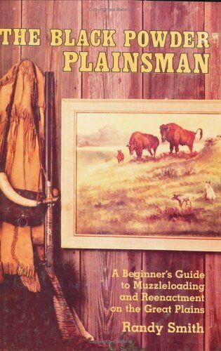 The Black Powder Plainsman  A Beginner s Guide to Muzzleloading and R