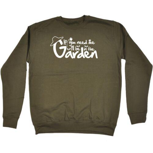 If You Need Me I/'ll Be In The Garden Funny Joke Outdoors Gardener SWEATSHIRT