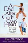 A Dad After God's Own Heart: Becoming the Father Your Kids Need by Jim George (Paperback, 2014)
