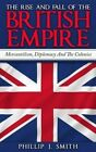 The Rise and Fall of the British Empire: Mercantilism, Diplomacy and the Colonies by Phillip J Smith (Paperback / softback, 2015)