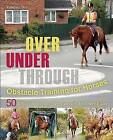 Over, Under, Through: Obstacle Training for Horses: 50 Effective, Step-By-Step Exercises for Every Rider by Vanessa Bee (Paperback, 2015)