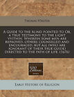 A Guide to the Blind Pointed to Or, a True Testimony to the Light Vvithin. Wherein Some Men Are Reproved, Others Counselled and Encouraged, But All (Who Are Ignorant of Their True Guide) Directed to the Path of Life. (1676) by Thomas Forster (Paperback / softback, 2010)