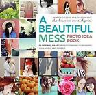 A Beautiful Mess Photo Idea Book: 95 Inspiring Ideas for Photographing Your Friends, Your World, and Yourself by Elsie Larson, Emma Chapman (Paperback, 2013)
