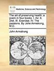 The Art of Preserving Health: A Poem in Four Books. I. Air. II. Diet. III. Exercise. IV. the Passions. by John Armstrong, M.D. by John Armstrong (Paperback / softback, 2010)