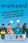 Overheard: Conversations from the Buses, Boardrooms and Bars of Britain by Jacqui Saunders, Mark Love (Paperback, 2008)