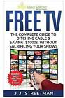 Free TV: The Complete Guide to Ditching Cable & Saving $1000s Without Sacrificing Your Shows by J J Streetman (Paperback / softback, 2015)