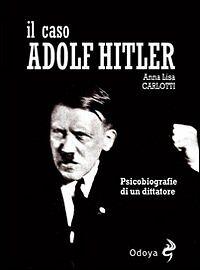 Il caso Adolf Hitler. Psicobiografie di un dittatore - Carlotti Anna L.