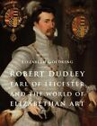 Robert Dudley, Earl of Leicester, and the World of Elizabethan Art: Painting and Patronage at the Court of Elizabeth I by Elizabeth Goldring (Hardback, 2014)