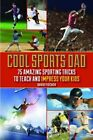 Cool Sports Dad 75 Sporting Tricks to Teach and Impress Your Kids by Da