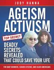 Ageism Activism: Deadly Secrets Revealed That Could Save Your Life by Judy Hanna (Paperback / softback, 2014)