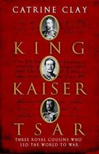 King, Kaiser, Tsar : Three Royal Cousins Who Led the World to War by Catrine Clay (2007, Hardcover)
