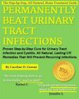 Permanently Beat Urinary Tract Infections: Proven Step-By-Step Cure for Urinary Tract Infection and Cystitis. All Natural, Lasting Uti Remedies That Will Prevent Recurring Infections by Caroline D Greene (Paperback / softback, 2013)