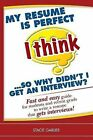 My Resume Is Perfect (I Think)...So Why Didn't I Get an Interview?: Fast and Easy Guide for Students and Recent Grads to Write a Resume That Gets Interviews! by Stacie Garlieb (Paperback / softback, 2010)