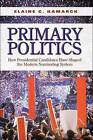Primary Politics: How Presidential Candidates Have Shaped the Modern Nominating System by Elaine Ciulla Kamarck (Paperback, 2009)