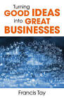 Turning Good Ideas into Great Businesses by Francis Tay (Paperback, 2015)