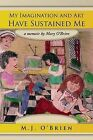 My Imagination and Art Have Sustained Me: A Memoir by Mary O'Brien by M J O'Brien (Paperback / softback, 2011)