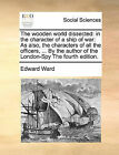 The Wooden World Dissected: In the Character of a Ship of War: As Also, the Characters of All the Officers, ... by the Author of the London-Spy the Fourth Edition. by Edward Ward (Paperback / softback, 2010)