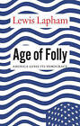 Age of Folly: America Abandons its Democracy by Lewis H. Lapham (Hardback, 2016)