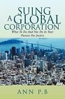 Suing a Global Corporation: What to Do and Not Do in Your Pursuit for Justice by Ann P B (Paperback / softback, 2011)