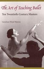 Art of Teaching Ballet : Ten Twentieth-Century Masters by Gretchen Ward...