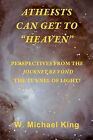 Atheists Can Get to Heaven: Perspectives from the Journey Beyond the Tunnel of Light by W Michael King (Paperback / softback, 2008)