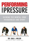 Performing Under Pressure: Gaining the Mental Edge in Business and Sport by Saul L. Miller (Hardback, 2010)