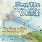 That the Lord May Whistle: The Story of Chito the Gossiping Fly by Twylla De Coste (Paperback / softback, 2014)