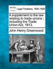 A Supplement to the Law Relating to Trade Unions: Including the Trade Union ACT, 1913. by John Henry Greenwood (Paperback / softback, 2010)