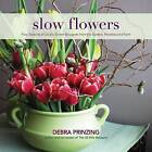 Slow Flowers: Four Seasons of Locally Grown Bouquets from the Garden, Meadow and Farm by Debra Prinzing (Hardback, 2013)