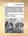 Considerations on the Present State of Public Affairs, and the Means of Raising the Necessary Supplies. by William Pulteney, Esq. by William Pulteney (Paperback / softback, 2010)