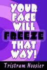 Your Face Will Freeze That Way 9780595343577 by Tristram Hoosier Book