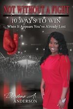 Not Without a Fight : 10 Ways to Win When It Appears You've Already Lost by...