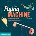 The Flying Machine Book: Build and Launch 35 Rockets, Gliders, Helicopters, Boomerangs, and More by Bobby Mercer (Paperback, 2012)