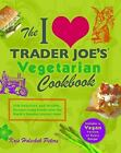 The I Love Trader Joe's Vegetarian Cookbook : 150 Delicious and Healthy Recipes Using Foods from the World's Greatest Grocery Store by Kris Holechek Peters (2012, Paperback)