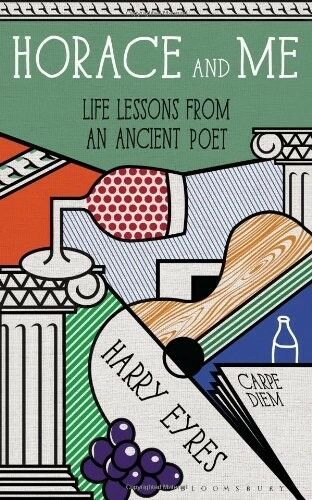 Life Lessons from an Ancient Poet Horace and Me New Books