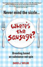 Never Mind the Sizzle... Where's the Sausage?: Branding Based on Substance Not Spin by David Taylor (Paperback, 2007)