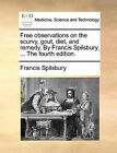 Free Observations on the Scurvy, Gout, Diet, and Remedy. by Francis Spilsbury, ... the Fourth Edition. by Francis Spilsbury (Paperback / softback, 2010)