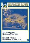 Recapitalizing Nuclear Weapons by LTC Edgar M Vaughan 9781478380603