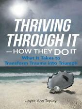 Thriving Through It--How They Do It : What It Takes to Transform Trauma into...