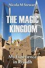 The Magic Kingdom My Experience in Riyadh by Nicola M Stewart 9781500241537