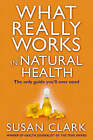 What Really Works In Natural Health by Susan Clark (Paperback, 2004)