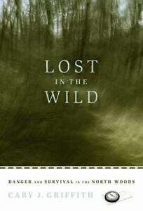 Lost in the Wild : Danger and Survival in the North Woods by Cary J. Griffith