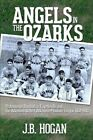 Angels in the Ozarks: Professional Baseball in Fayetteville and the Arkansas State / Arkansas-Missouri League 1934-1940 by J B Hogan (Paperback / softback, 2013)