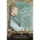 The Mystery of Princess Louise: Queen Victoria's Rebellious Daughter by Lucinda Hawksley (Paperback, 2014)