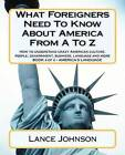 What Foreigners Need to Know about America from A to Z: America's Culture by Lance Johnson (Paperback / softback, 2012)