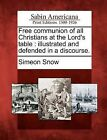 Free Communion of All Christians at the Lord's Table: Illustrated and Defended in a Discourse. by Simeon Snow (Paperback / softback, 2012)