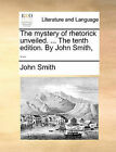 The Mystery of Rhetorick Unveiled. ... the Tenth Edition. by John Smith, ... by John Smith (Paperback / softback, 2010)