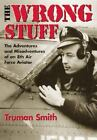 The Wrong Stuff : The Adventures and Misadventures of an 8th Airforce Aviator by Truman Smith (2002, Paperback)