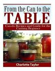 From the Can to the Table: Can-Do Recipes and Guide for the Canning Beginner by Charlotte Taylor (Paperback / softback, 2015)